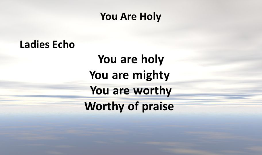 You are holy You are mighty You are worthy Worthy of praise