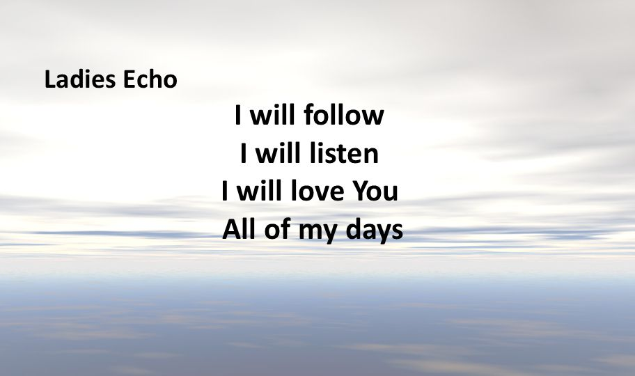 I will follow I will listen I will love You All of my days