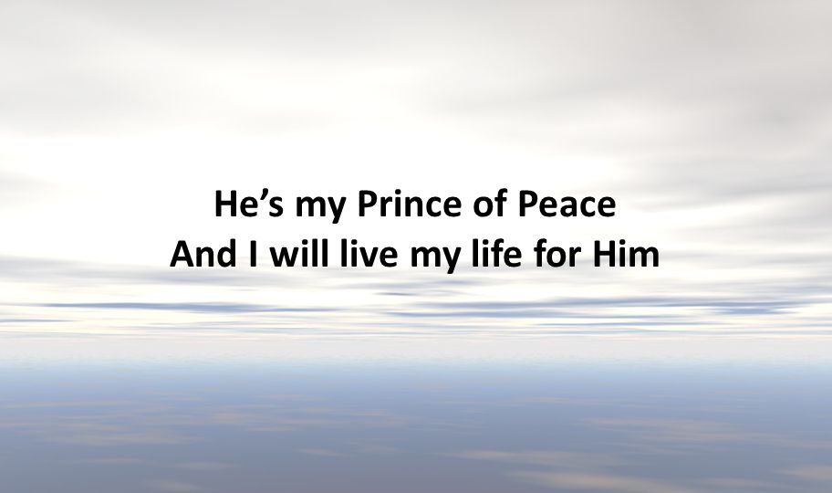 He's my Prince of Peace And I will live my life for Him