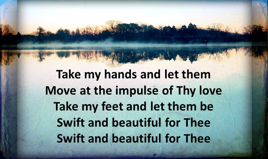 Take my hands and let them Move at the impulse of Thy love Take my feet and let them be Swift and beautiful for Thee Swift and beautiful for Thee