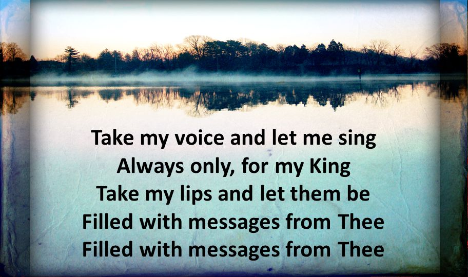 Take my voice and let me sing Always only, for my King Take my lips and let them be Filled with messages from Thee Filled with messages from Thee