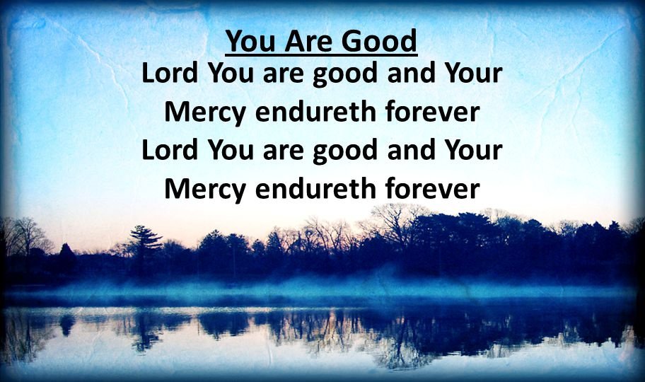 You Are Good Lord You are good and Your Mercy endureth forever Lord You are good and Your Mercy endureth forever.