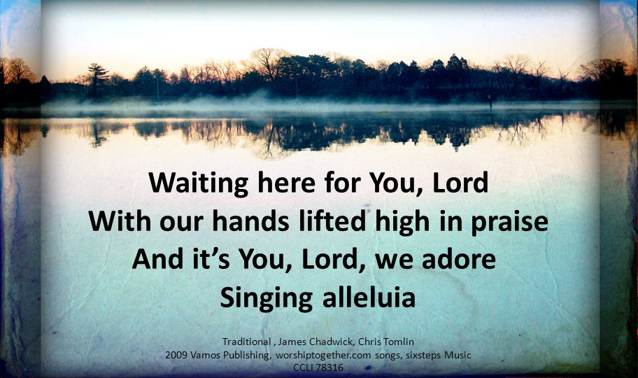 Waiting here for You, Lord With our hands lifted high in praise
