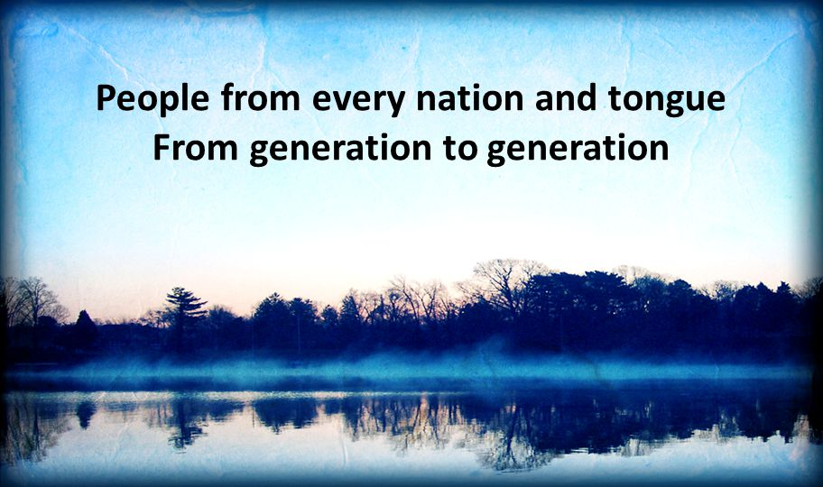 People from every nation and tongue From generation to generation