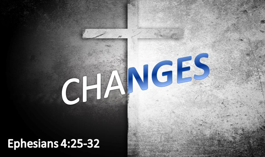 CHANGES Ephesians 4:25-32