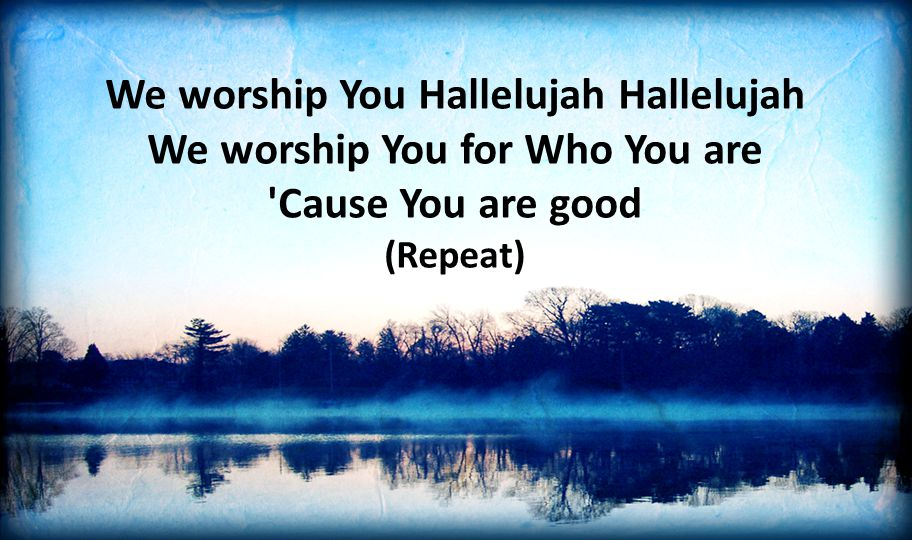 We worship You Hallelujah Hallelujah We worship You for Who You are Cause You are good (Repeat)