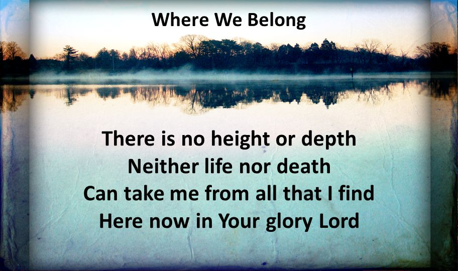 Where We Belong There is no height or depth Neither life nor death Can take me from all that I find Here now in Your glory Lord.