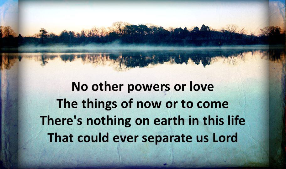 No other powers or love The things of now or to come There s nothing on earth in this life That could ever separate us Lord