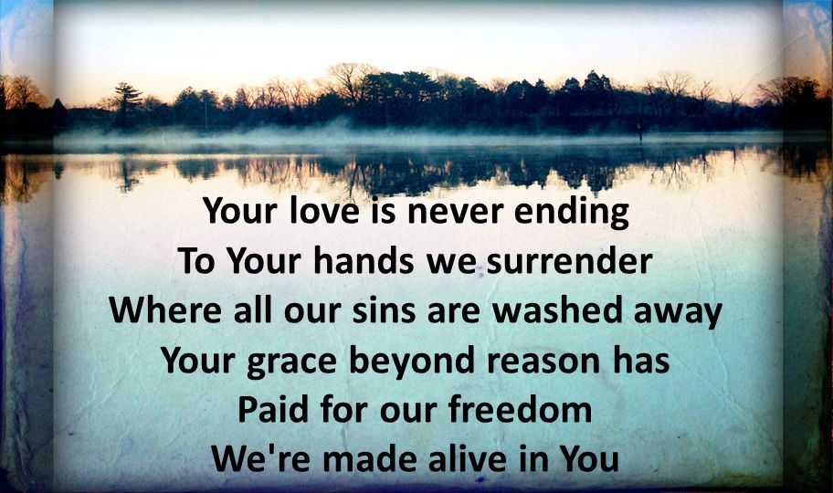 Your love is never ending To Your hands we surrender Where all our sins are washed away Your grace beyond reason has Paid for our freedom We re made alive in You