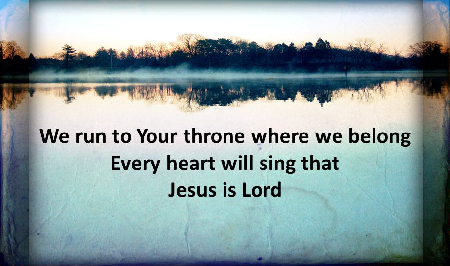 We run to Your throne where we belong Every heart will sing that Jesus is Lord