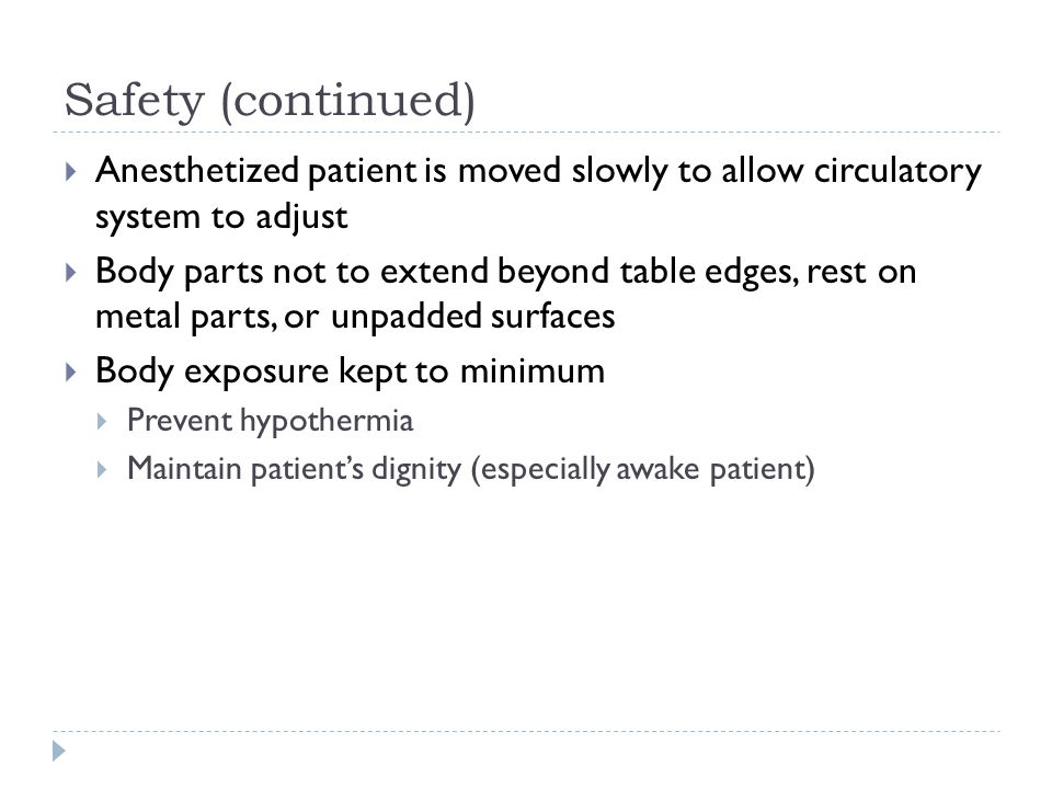Safety (continued) Anesthetized patient is moved slowly to allow circulatory system to adjust.