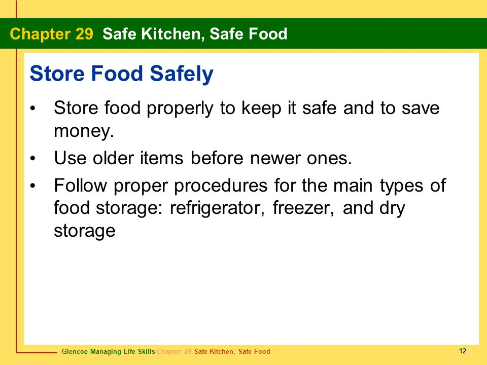 Store Food Safely Store food properly to keep it safe and to save money. Use older items before newer ones.