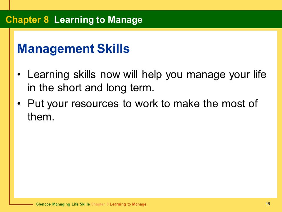 Management Skills Learning skills now will help you manage your life in the short and long term.