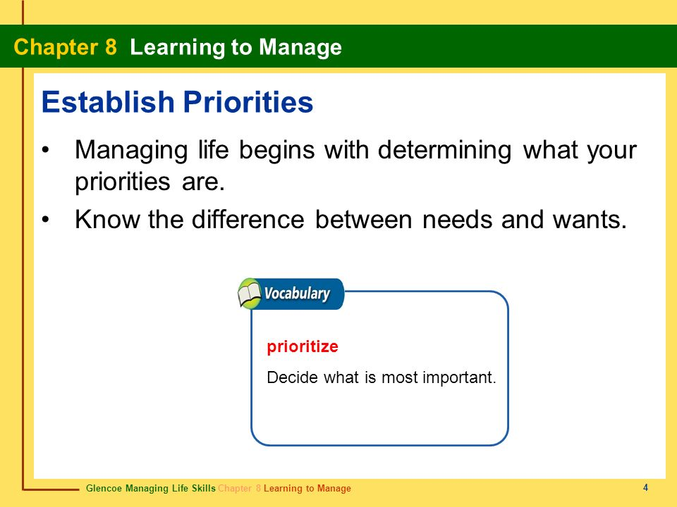 Establish Priorities Managing life begins with determining what your priorities are. Know the difference between needs and wants.