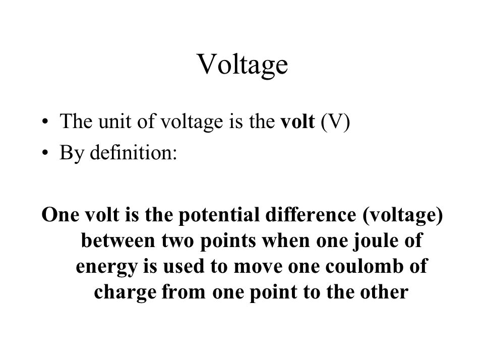 Voltage The unit of voltage is the volt (V) By definition: