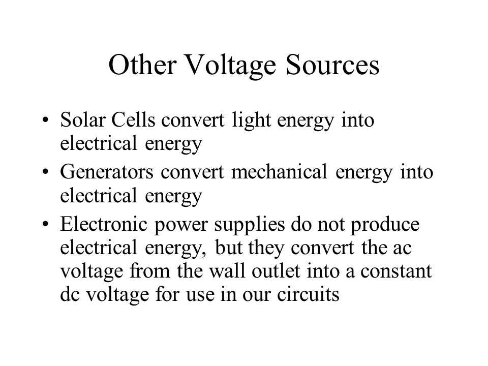 Other Voltage Sources Solar Cells convert light energy into electrical energy. Generators convert mechanical energy into electrical energy.