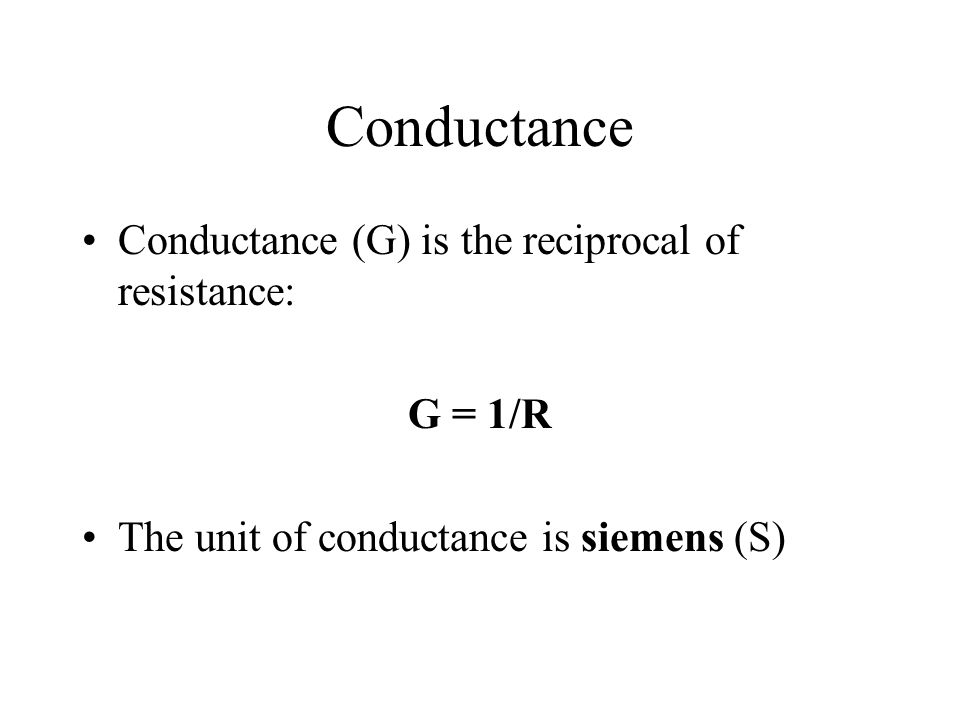 Conductance Conductance (G) is the reciprocal of resistance: G = 1/R