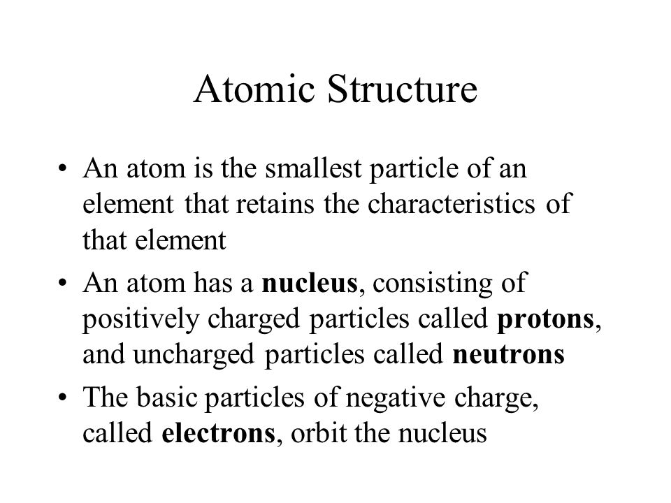 Atomic Structure An atom is the smallest particle of an element that retains the characteristics of that element.