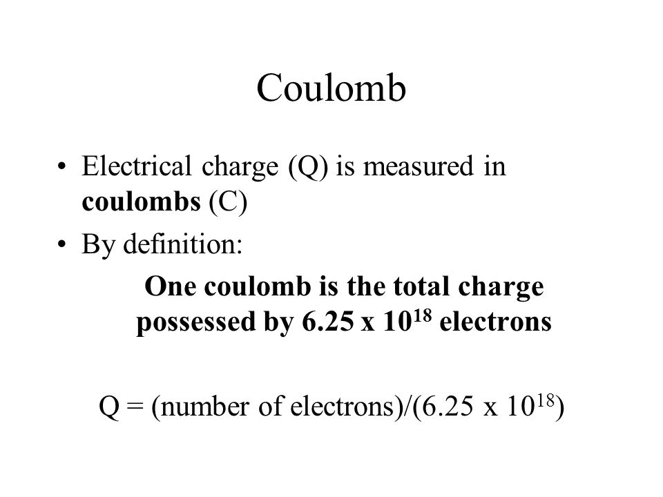 Coulomb Electrical charge (Q) is measured in coulombs (C)