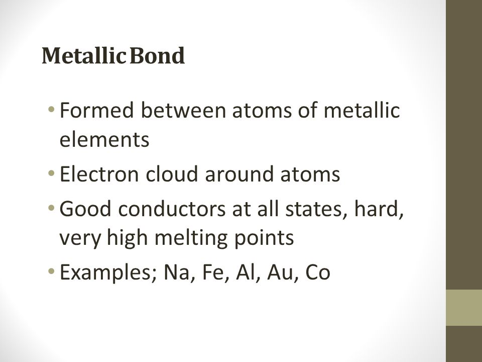 Metallic Bond Formed between atoms of metallic elements. Electron cloud around atoms. Good conductors at all states, hard, very high melting points.
