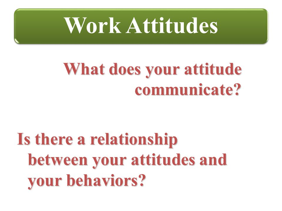 Work Attitudes What does your attitude communicate
