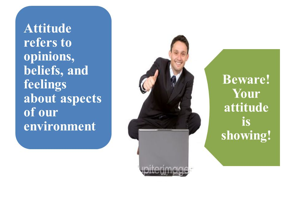 Beware! Your attitude is showing!
