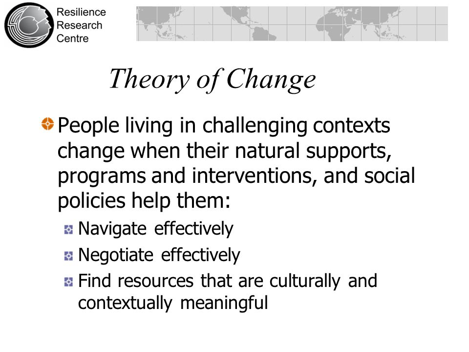 Theory of Change People living in challenging contexts change when their natural supports, programs and interventions, and social policies help them: