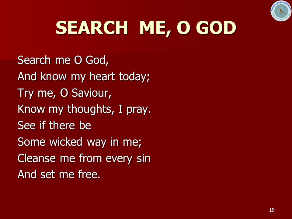SEARCH ME, O GOD Search me O God, And know my heart today;