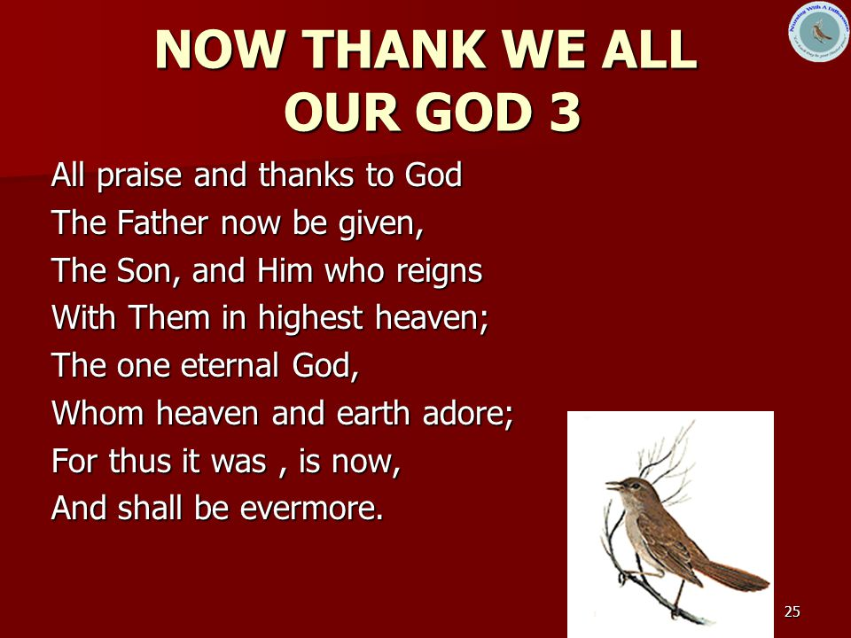 NOW THANK WE ALL OUR GOD 3 All praise and thanks to God
