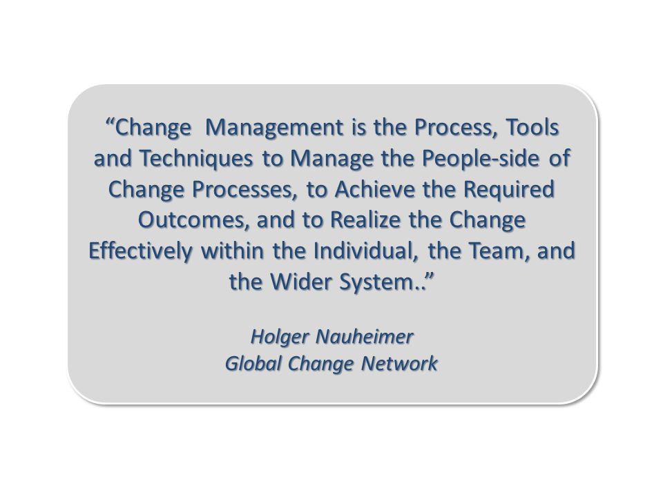 Change Management is the Process, Tools and Techniques to Manage the People-side of Change Processes, to Achieve the Required Outcomes, and to Realize the Change Effectively within the Individual, the Team, and the Wider System..