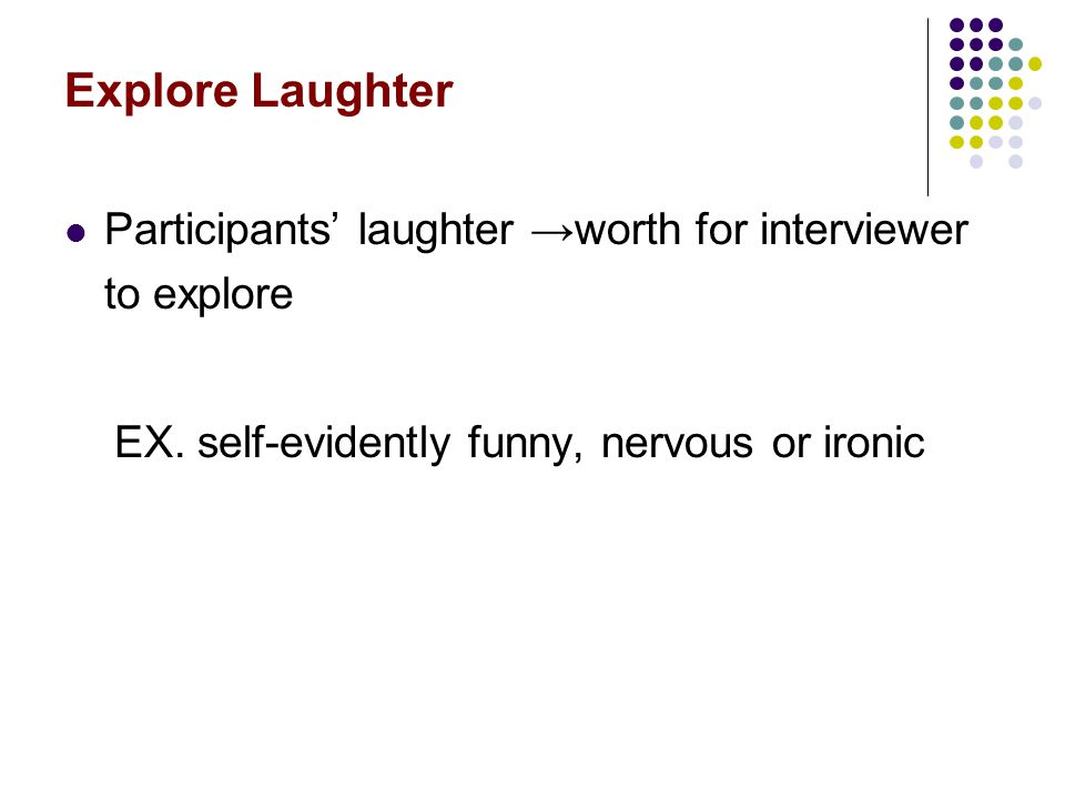 Explore Laughter Participants' laughter →worth for interviewer to explore.