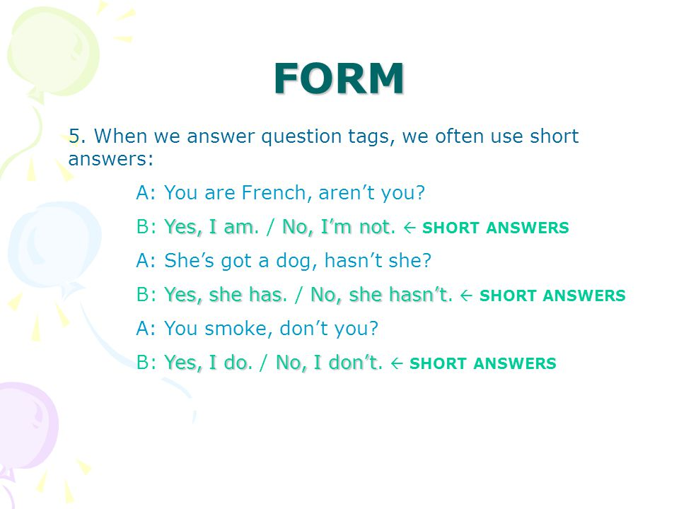 FORM 5. When we answer question tags, we often use short answers: