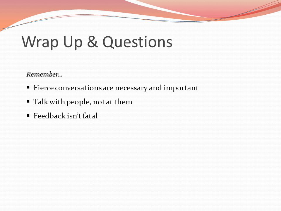 Wrap Up & Questions Fierce conversations are necessary and important