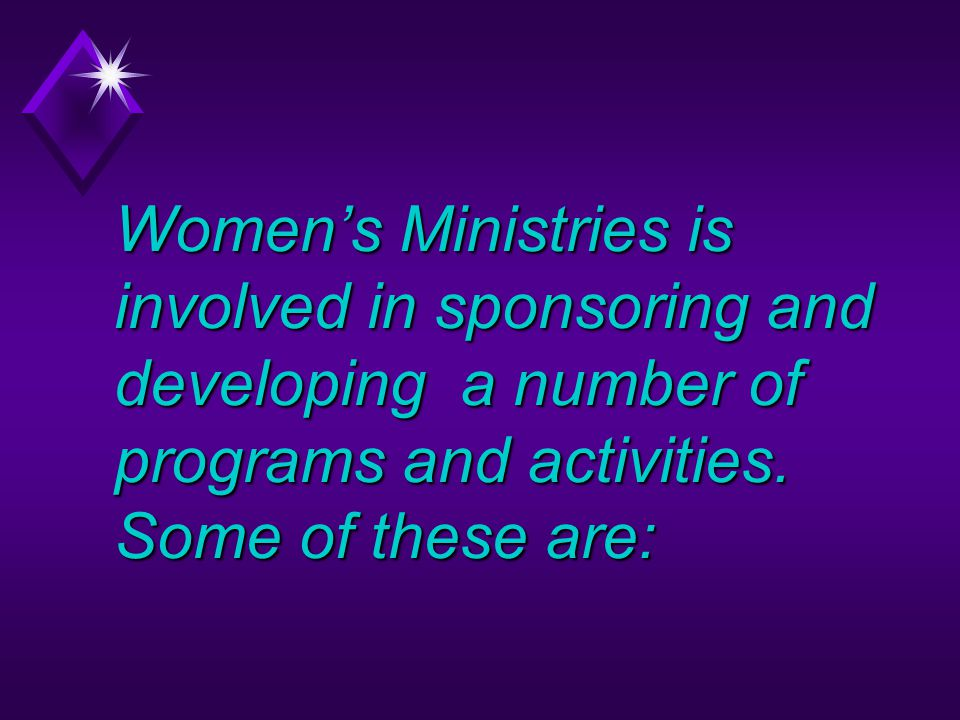 Women's Ministries is involved in sponsoring and developing a number of programs and activities.