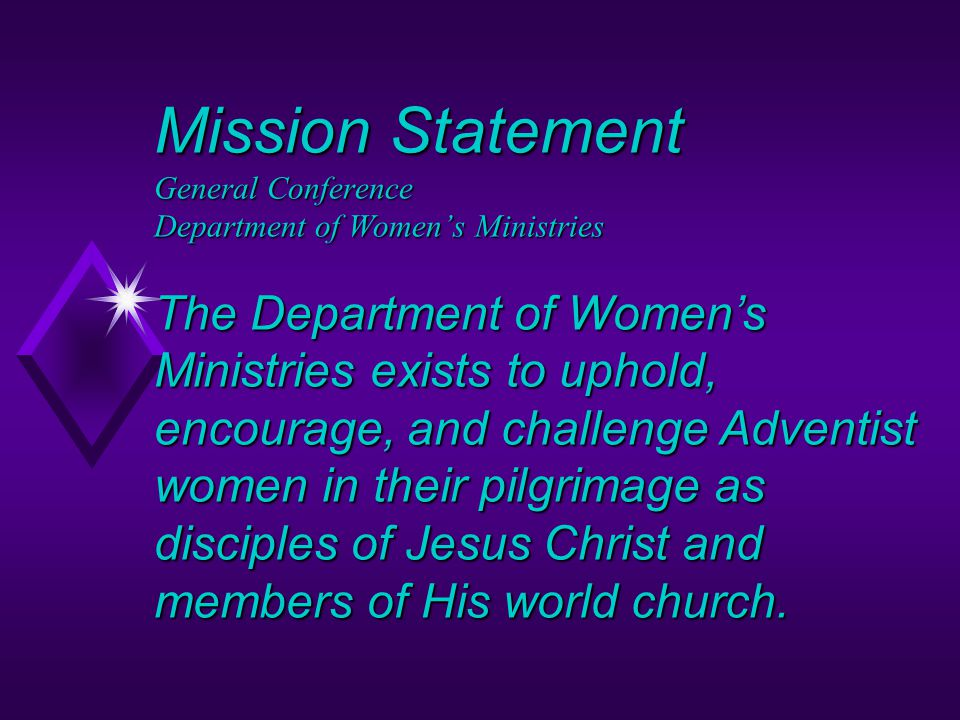 Mission Statement General Conference Department of Women's Ministries The Department of Women's Ministries exists to uphold, encourage, and challenge Adventist women in their pilgrimage as disciples of Jesus Christ and members of His world church.