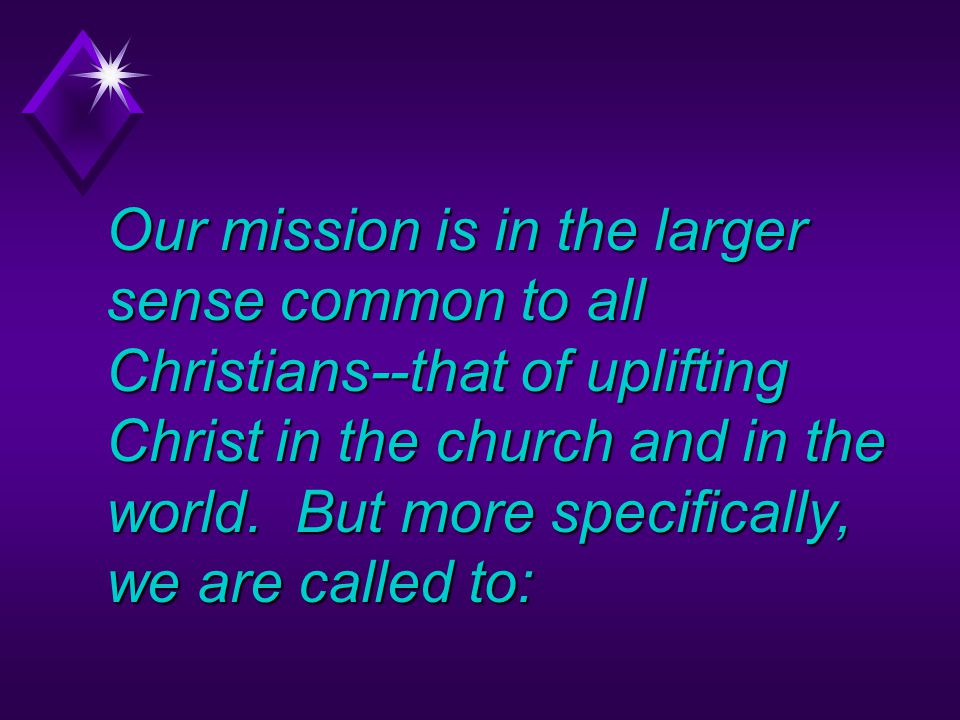 Our mission is in the larger sense common to all Christians--that of uplifting Christ in the church and in the world.