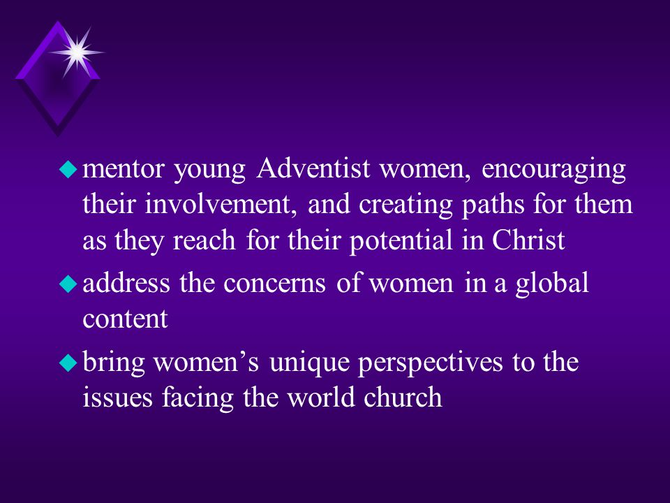 mentor young Adventist women, encouraging their involvement, and creating paths for them as they reach for their potential in Christ