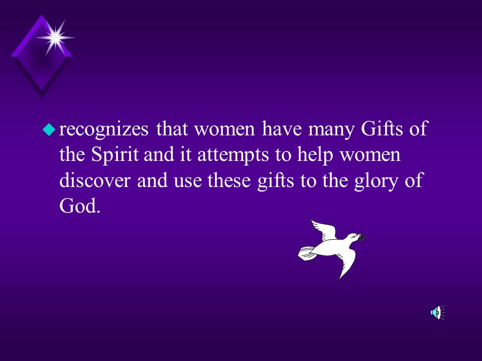 recognizes that women have many Gifts of the Spirit and it attempts to help women discover and use these gifts to the glory of God.
