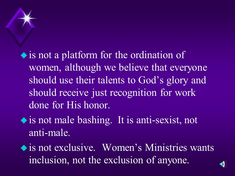 is not a platform for the ordination of women, although we believe that everyone should use their talents to God's glory and should receive just recognition for work done for His honor.
