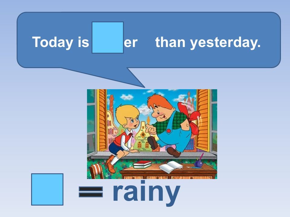 Today is er than yesterday. rainy
