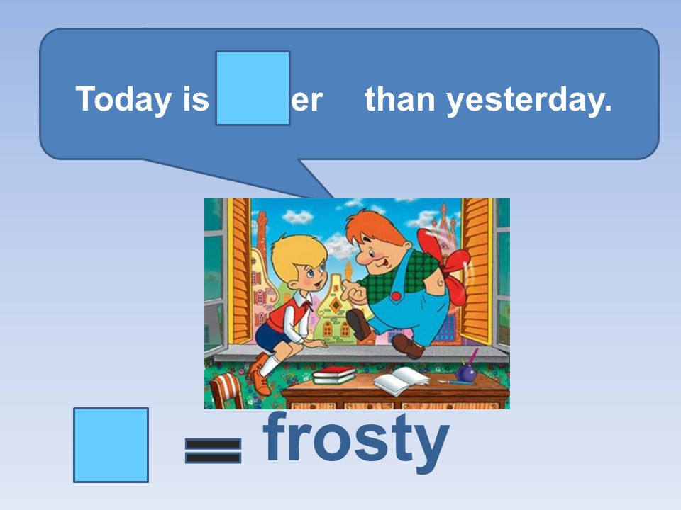 Today is er than yesterday. frosty