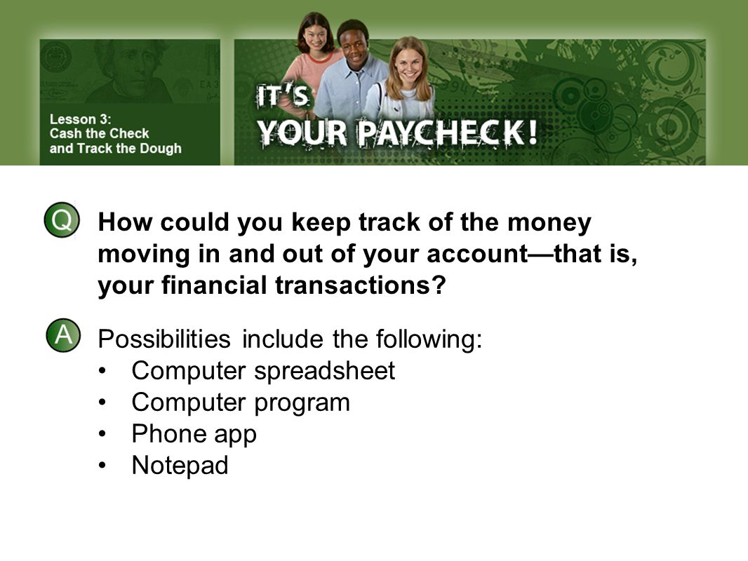 How could you keep track of the money moving in and out of your account—that is, your financial transactions