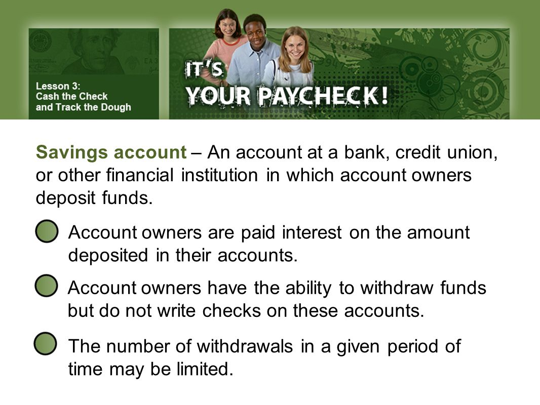 Savings account – An account at a bank, credit union, or other financial institution in which account owners deposit funds.