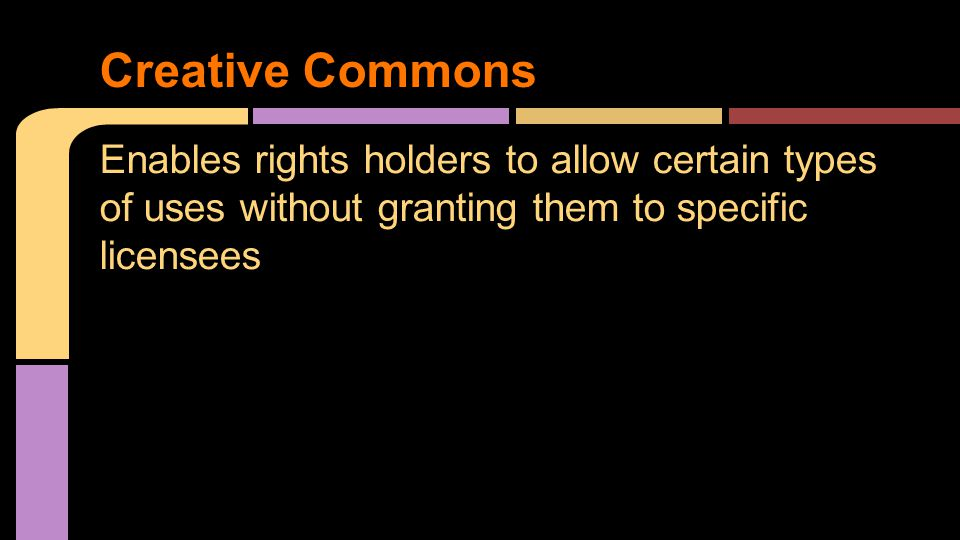Creative Commons Enables rights holders to allow certain types of uses without granting them to specific licensees.