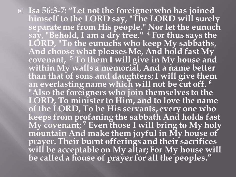 Isa 56:3-7: Let not the foreigner who has joined himself to the LORD say, The LORD will surely separate me from His people. Nor let the eunuch say, Behold, I am a dry tree. 4 For thus says the LORD, To the eunuchs who keep My sabbaths, And choose what pleases Me, And hold fast My covenant, 5 To them I will give in My house and within My walls a memorial, And a name better than that of sons and daughters; I will give them an everlasting name which will not be cut off.