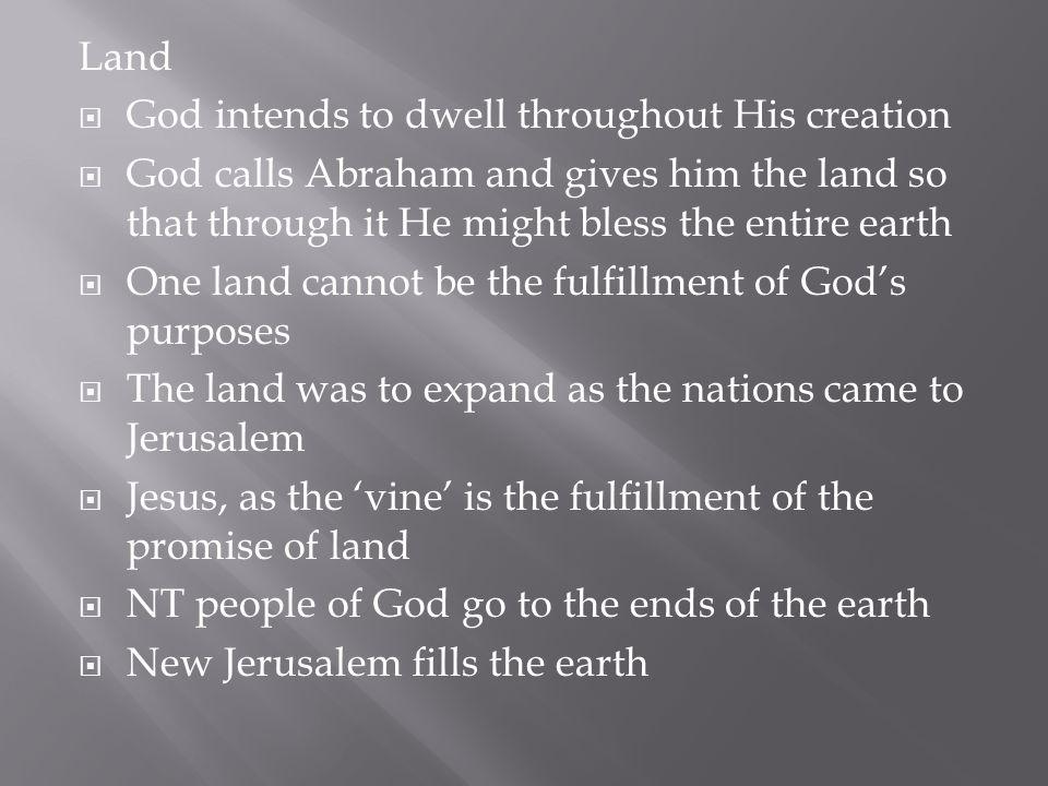Land God intends to dwell throughout His creation. God calls Abraham and gives him the land so that through it He might bless the entire earth.