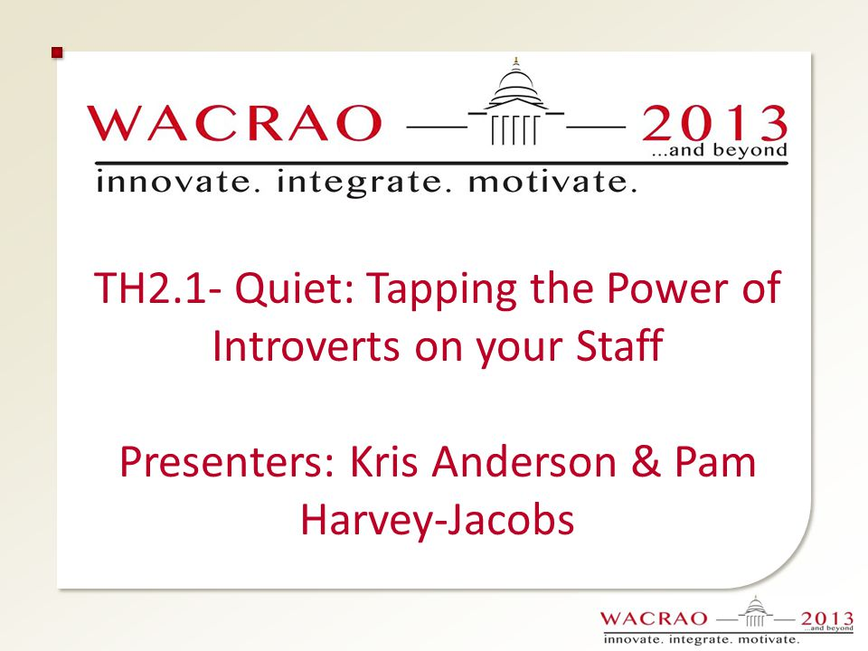 TH2.1- Quiet: Tapping the Power of Introverts on your Staff Presenters: Kris Anderson & Pam Harvey-Jacobs