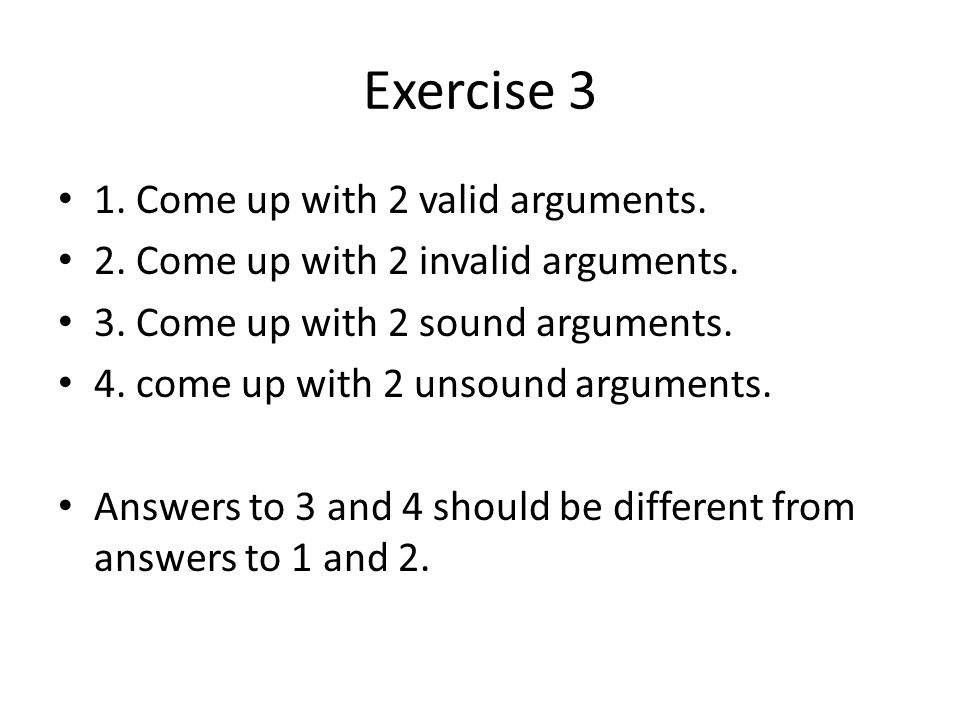 Exercise 3 1. Come up with 2 valid arguments.