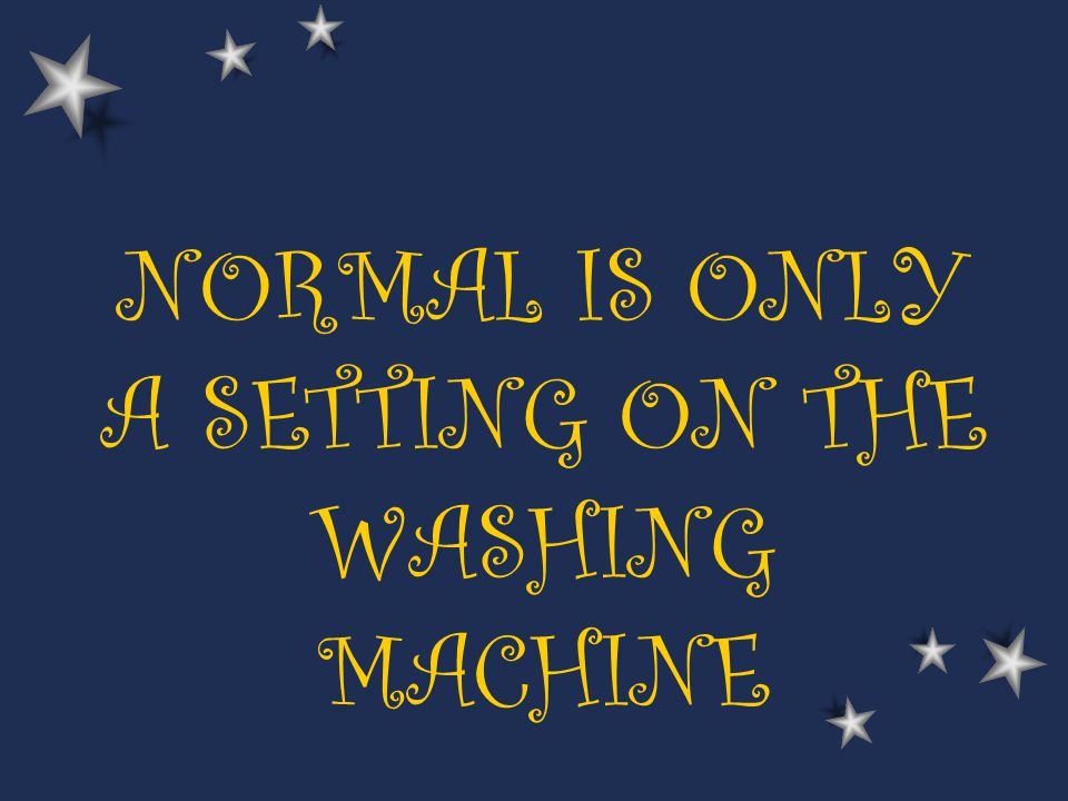 NORMAL IS ONLY A SETTING ON THE WASHING MACHINE