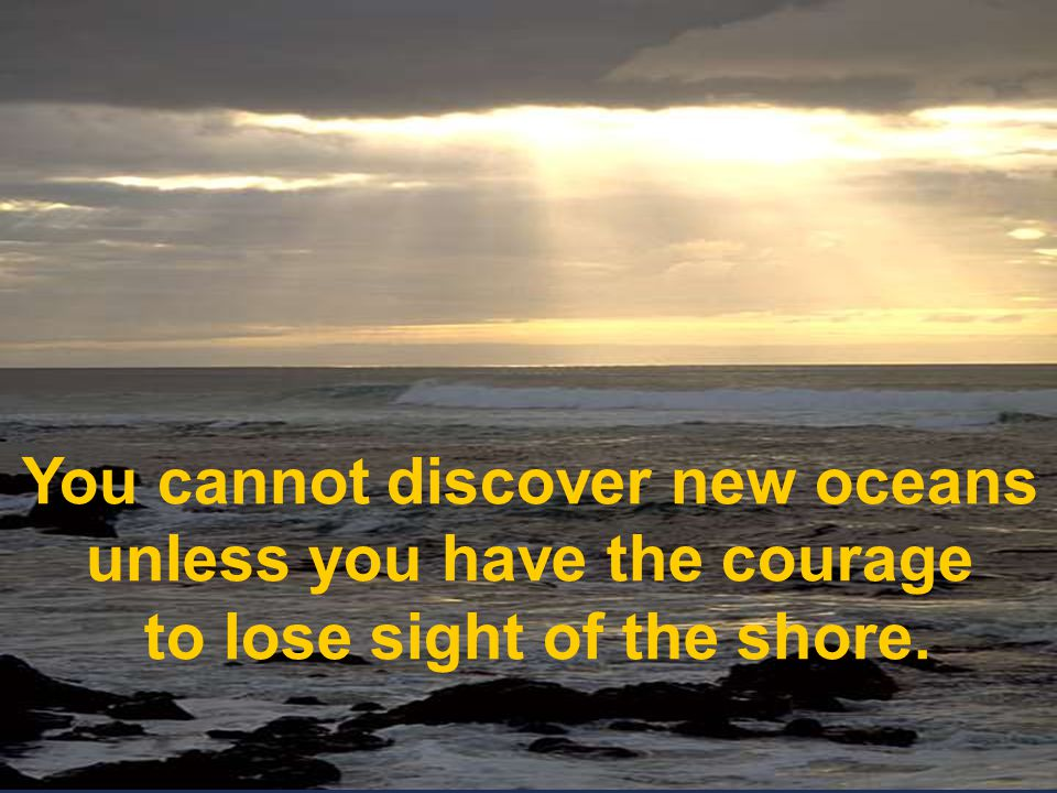 G You cannot discover new oceans unless you have the courage to lose sight of the shore. You cannot discover new oceans.